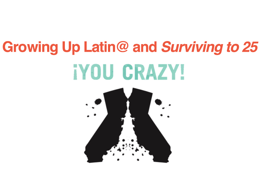 You Crazy! Growing Up Latin@ and Surviving to 25